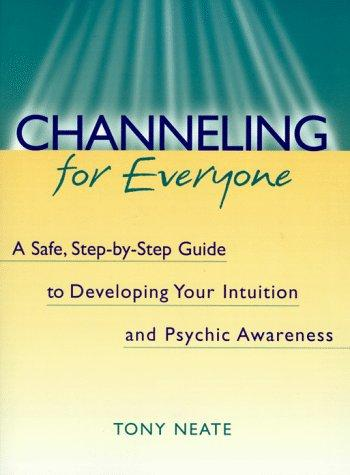Channeling for Everyone: A Safe, Step-By-Step Guide to Developing Your Intuition and Psychic Awareness, Neate, Tony