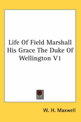 Life of Field Marshall His Grace the Duke of Wellington