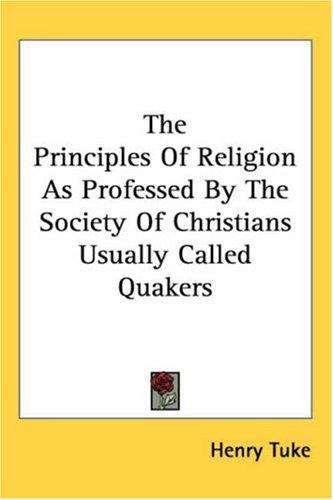 The Principles of Religion As Professed by the Society of Christians Usually Called Quakers