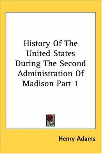 History of the United States During the Second Administration of Madison (Kessinger Publishing's Rare Reprints)