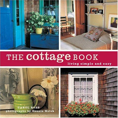 The Cottage Book: Living Simple and Easy, Bass, Carol; Dennis Welsh (Photographer)