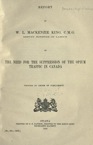 Download Report by W.L. Mackenzie King, C.M.G., deputy minister of labour, on the need for the suppression of the opium traffic in Canada.