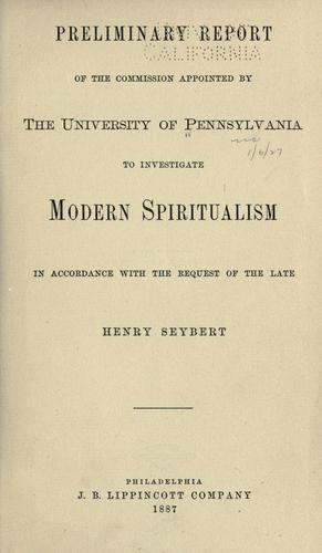 Preliminary report of the Commission appointed by the University of Pennsylvania to investigate modern spiritualism in accordance with the request of the late Henry Seybert.