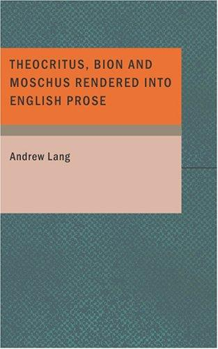 Theocritus Bion and Moschus Rendered into English Prose