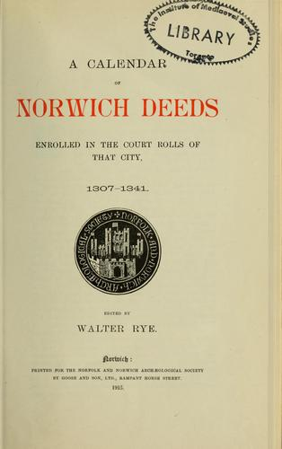 A calendar of Norwich deeds enrolled in the court rolls of that city, 1307-1341 by Walter Rye