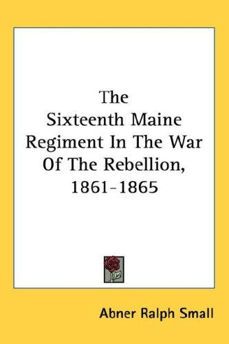 The Sixteenth Maine Regiment In The War Of The Rebellion, 1861-1865