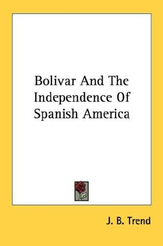Bolivar And The Independence Of Spanish America