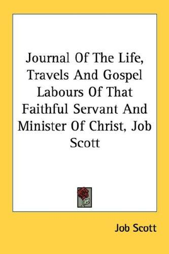 Journal Of The Life, Travels And Gospel Labours Of That Faithful Servant And Minister Of Christ, Job Scott