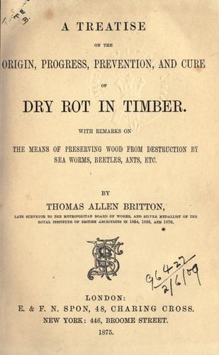 A treatise on the origin, progress, prevention, and cure of dry rot in timber