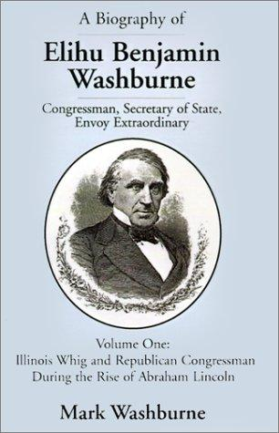 A Biography of Elihu Benjamin Washburne Congressman, Secretary of State, Envoy Extraordinary