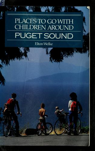 Places to go with children around Puget Sound by Elton Welke