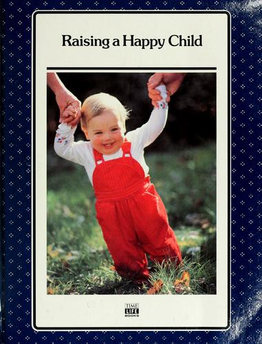Raising a happy child by by the editors of Time-Life Books.
