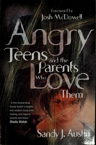 Angry Teens and the Parents Who Love Them by Sandy Austin