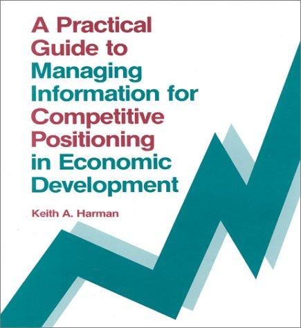 A practical guide to managing information for competitive positioning in economic development by Keith Harman