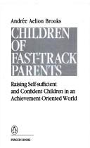 Children of fast-track parents by Andrée Aelion Brooks, Andrée Aelion Brooks
