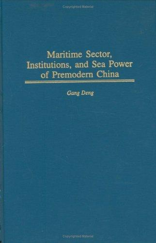 Maritime Sector, Institutions, and Sea Power of Premodern China (Contributions in Economics and Economic History) by Gang Deng