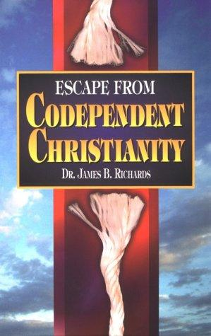 Escape from Codependent Christianity by James B. Richards