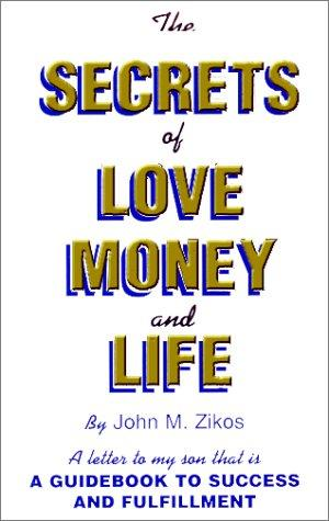 The Secrets of Love, Money and Life by John M. Zikos
