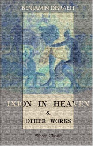 Ixion in Heaven and Other Works by Benjamin Disraeli
