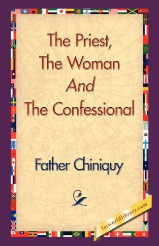 The Priest, The Woman And The Confessional by Father Chiniquy