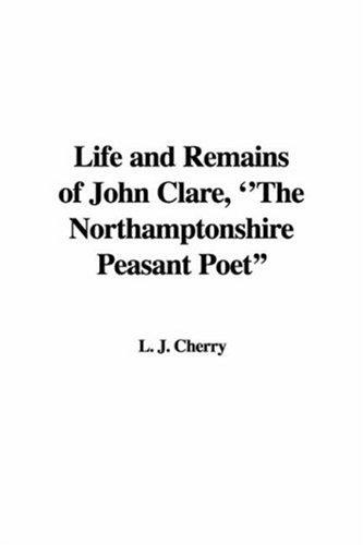 Life And Remains of John Clare, the Northamptonshire Peasant Poet by J. L. Cherry