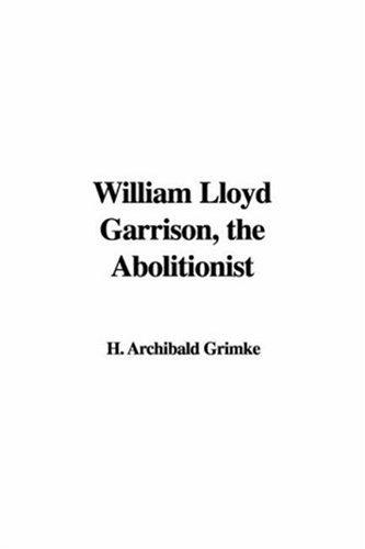 William Lloyd Garrison, the Abolitionist by Archibald Henry Grimke