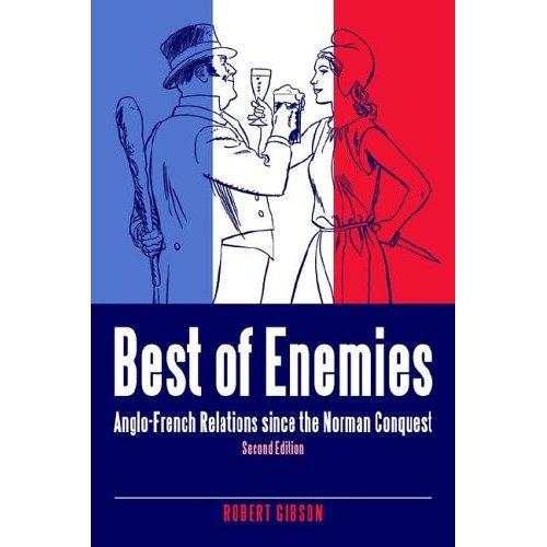 BEST OF ENEMIES: ANGLO-FRENCH RELATIONS SINCE THE NORMAN CONQUEST by ROBERT GIBSON