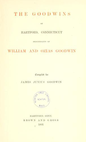 The Goodwins of Hartford, Connecticut, descendants of William and Ozias Goodwin by James Junius Goodwin