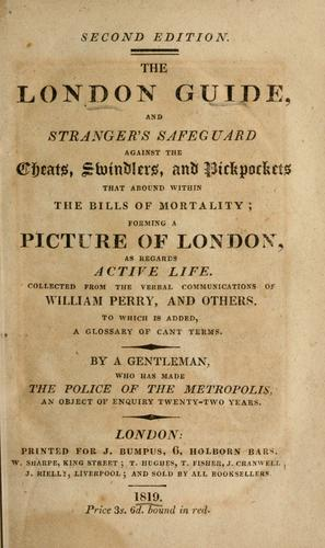 The London guide and stranger's safeguard against the cheats, swindlers, and pickpockets that abound within the bills of mortality by collected from the verbal communications of William Perry and others, by a gentleman who has made the police of the metropolis an object of enquiry twenty-two years/