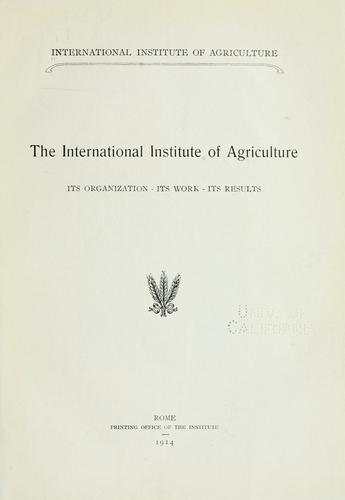 The International Institute of Agriculture: its organization - its work - its results. by International Institute of Agriculture.