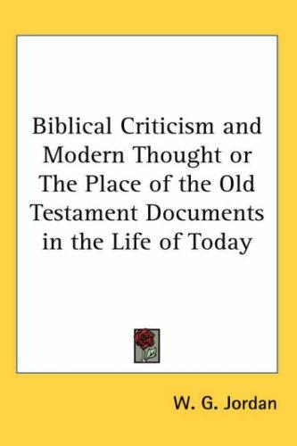 Biblical Criticism And Modern Thought or the Place of the Old Testament Documents in the Life of Today by W. G. Jordan