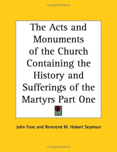 The Acts and Monuments of the Church Containing the History and Sufferings of the Martyrs Part One by John Foxe
