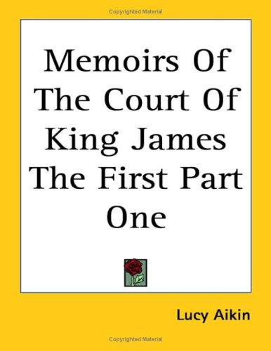 Memoirs Of The Court Of King James The First Part One by Lucy Aikin