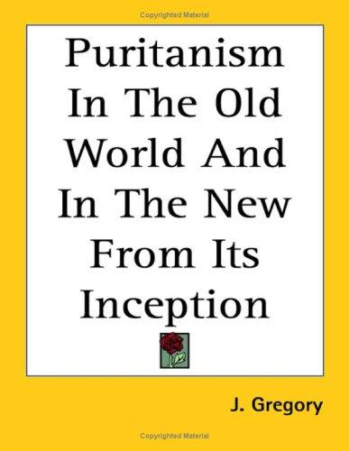 Puritanism in the Old World and in the New from Its Inception by J. Gregory