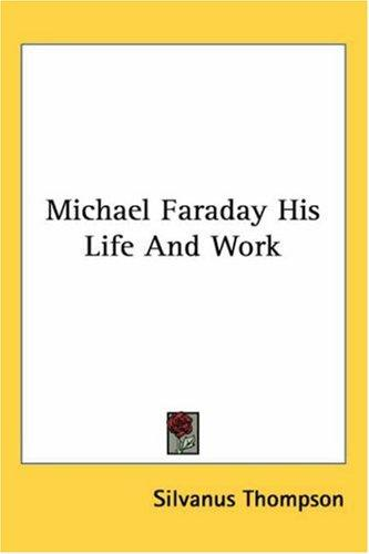 Michael Faraday His Life And Work by Silvanus Thompson