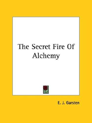The Secret Fire Of Alchemy by E. J. Garsten