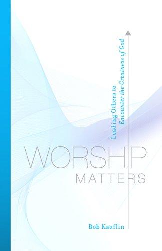 Worship Matters: Leading Others to Encounter the Greatness of God by Kauflin, Bob