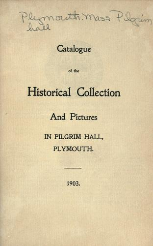 Catalogue of the historical collection and pictures in Pilgrim Hall, Plymouth by Pilgrim Society (Plymouth, Mass.)