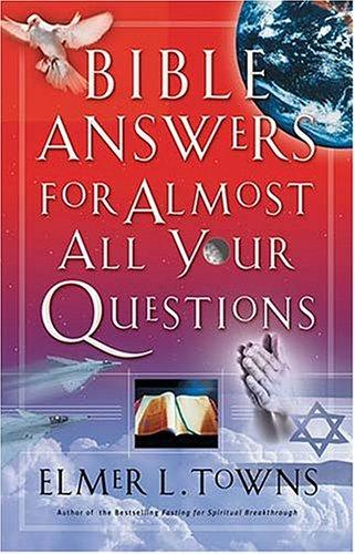 Bible answers for almost all your questions by Elmer L. Towns