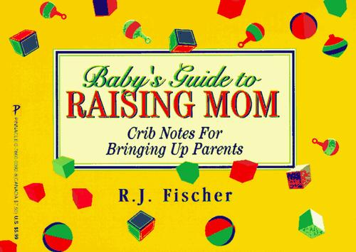 Baby's guide to raising Mom by R. J. Fischer