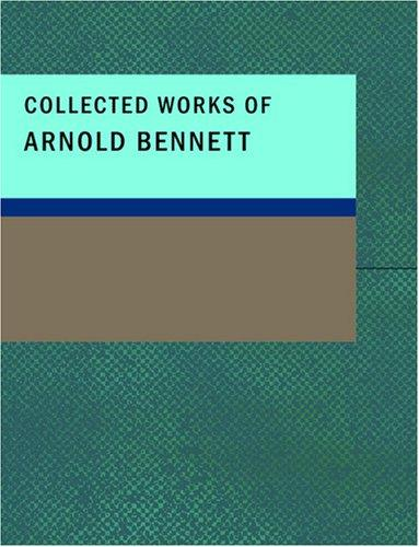 Collected Works of Arnold Bennett (Large Print Edition)