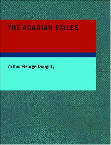The Acadian Exiles (Large Print Edition): A Chronicle of the Land of Evangeline Chronicles of Canada series by Arthur George Doughty