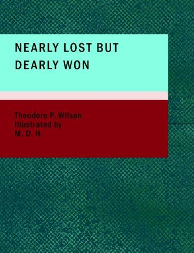 Nearly Lost but Dearly Won by Theodore P. Wilson