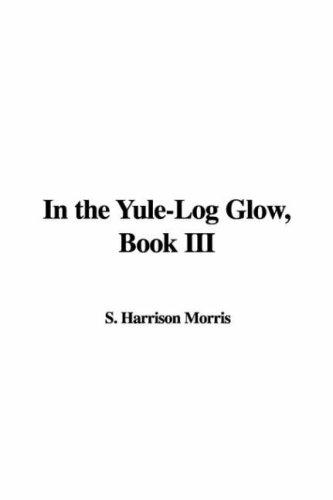 In the Yule-Log Glow, Book III by S. Harrison Morris