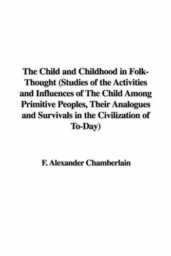 The Child and Childhood in Folk-Thought (Studies of the Activities and Influences of The Child Among Primitive Peoples, Their Analogues and Survivals in the Civilization of To-Day) by F. Alexander Chamberlain