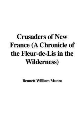 Crusaders of New France (A Chronicle of the Fleur-de-Lis in the Wilderness) by Bennett William Munro