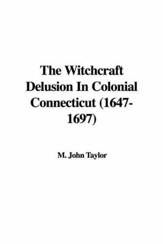 The Witchcraft Delusion In Colonial Connecticut (1647-1697) by M. John Taylor