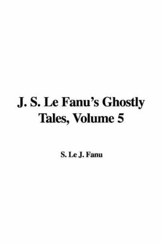 J. S. Le Fanu's Ghostly Tales, Volume 5 by S. Le J. Fanu