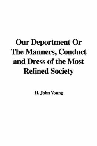 Our Deportment Or The Manners, Conduct and Dress of the Most Refined Society by H. John Young