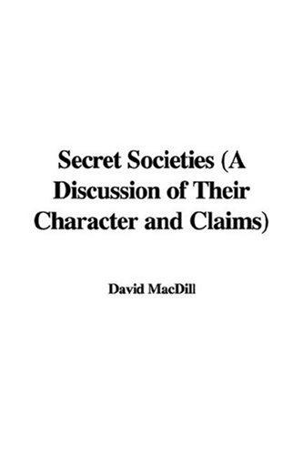 Secret Societies (A Discussion of Their Character and Claims) by David MacDill